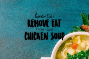 How to Remove Fat from Chicken Soup…the Easy Way!