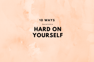 How Not to Be So So Hard on Yourself – 10 Ways